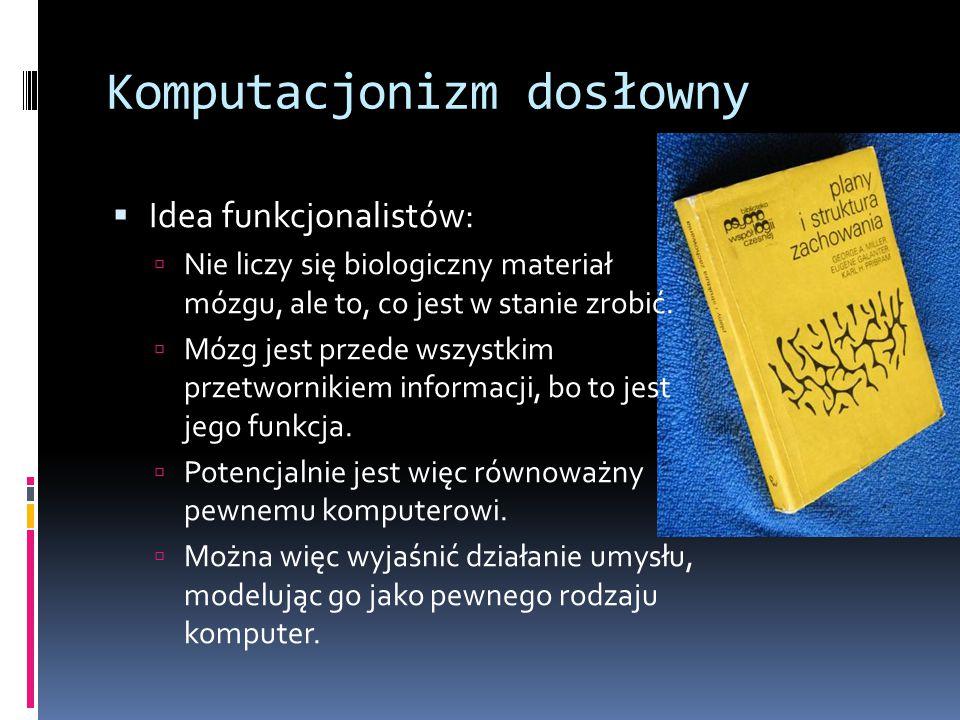 Komputacjonizm dosłowny  Idea funkcjonalistów:  Nie liczy się biologiczny materiał mózgu, ale to, co jest w stanie zrobić.  Mózg jest przede wszyst