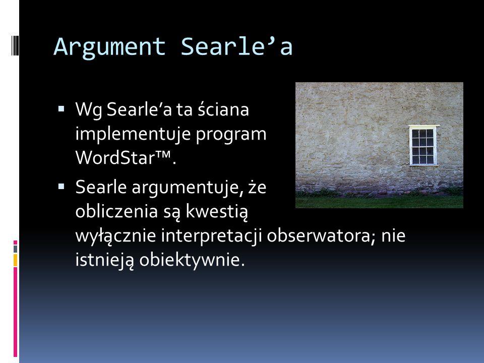 Argument Searle'a  Wg Searle'a ta ściana implementuje program WordStar™.  Searle argumentuje, że obliczenia są kwestią wyłącznie interpretacji obser
