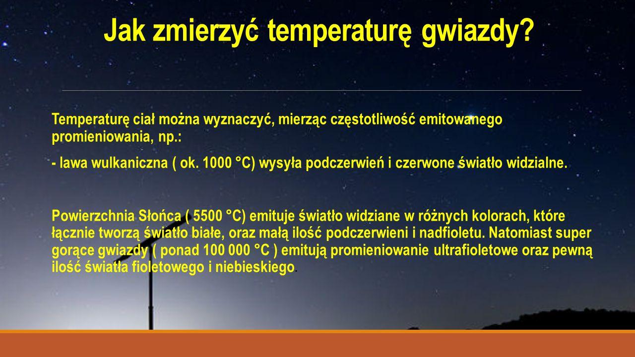 Jak zmierzyć temperaturę gwiazdy? Temperaturę ciał można wyznaczyć, mierząc częstotliwość emitowanego promieniowania, np.: - lawa wulkaniczna ( ok. 10