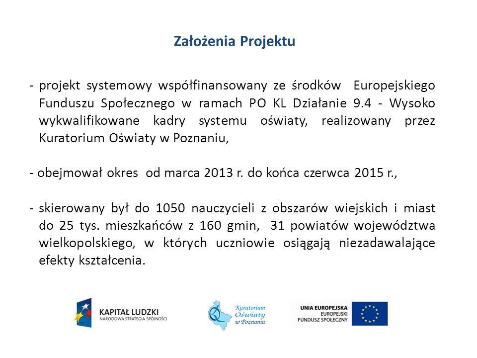 Założenia Projektu -projekt systemowy współfinansowany ze środków Europejskiego Funduszu Społecznego w ramach PO KL Działanie 9.4 - Wysoko wykwalifikowane kadry systemu oświaty, realizowany przez Kuratorium Oświaty w Poznaniu, - obejmował okres od marca 2013 r.