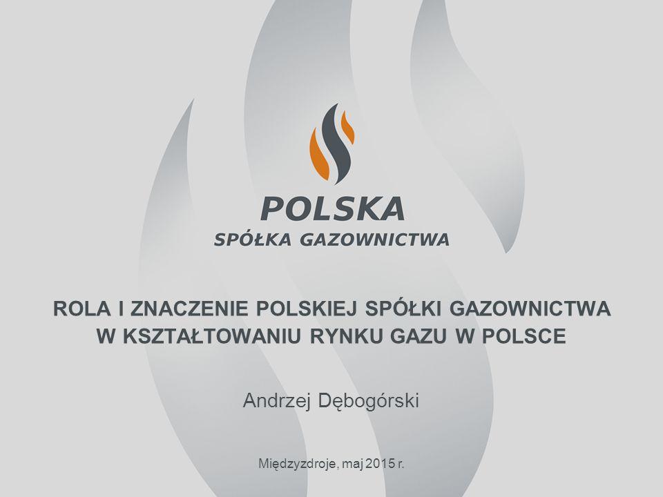 ROLA I ZNACZENIE POLSKIEJ SPÓŁKI GAZOWNICTWA W KSZTAŁTOWANIU RYNKU GAZU W POLSCE Andrzej Dębogórski Międzyzdroje, maj 2015 r.