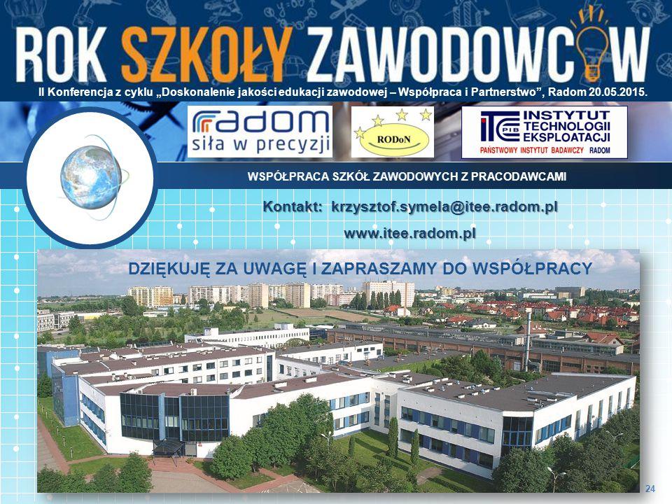 """24 Kontakt: krzysztof.symela@itee.radom.pl www.itee.radom.pl II Konferencja z cyklu """"Doskonalenie jakości edukacji zawodowej – Współpraca i Partnerstwo , Radom 20.05.2015."""