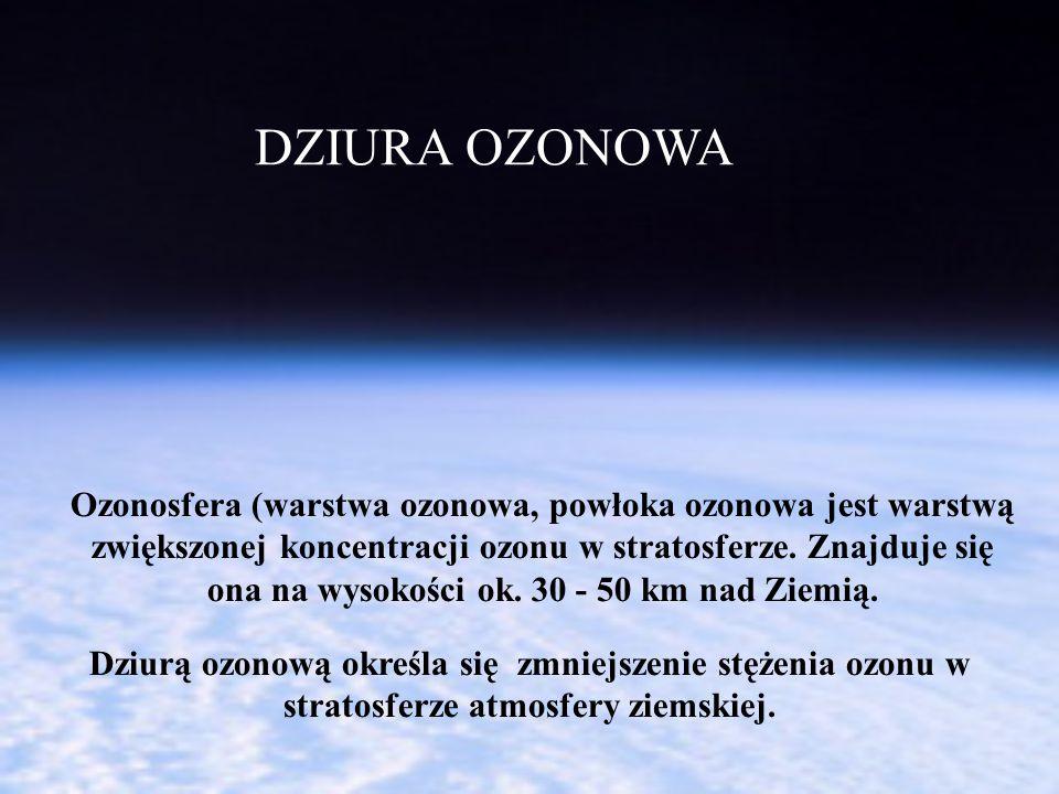 DZIURA OZONOWA Dziurą ozonową określa się zmniejszenie stężenia ozonu w stratosferze atmosfery ziemskiej. Ozonosfera (warstwa ozonowa, powłoka ozonowa