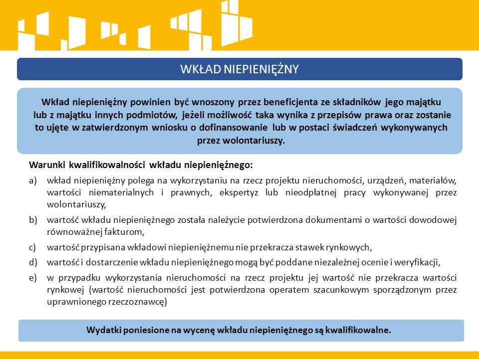 Warunki kwalifikowalności wkładu niepieniężnego: a)wkład niepieniężny polega na wykorzystaniu na rzecz projektu nieruchomości, urządzeń, materiałów, wartości niematerialnych i prawnych, ekspertyz lub nieodpłatnej pracy wykonywanej przez wolontariuszy, b)wartość wkładu niepieniężnego została należycie potwierdzona dokumentami o wartości dowodowej równoważnej fakturom, c)wartość przypisana wkładowi niepieniężnemu nie przekracza stawek rynkowych, d)wartość i dostarczenie wkładu niepieniężnego mogą być poddane niezależnej ocenie i weryfikacji, e)w przypadku wykorzystania nieruchomości na rzecz projektu jej wartość nie przekracza wartości rynkowej (wartość nieruchomości jest potwierdzona operatem szacunkowym sporządzonym przez uprawnionego rzeczoznawcę) WKŁAD NIEPIENIĘŻNY Wkład niepieniężny powinien być wnoszony przez beneficjenta ze składników jego majątku lub z majątku innych podmiotów, jeżeli możliwość taka wynika z przepisów prawa oraz zostanie to ujęte w zatwierdzonym wniosku o dofinansowanie lub w postaci świadczeń wykonywanych przez wolontariuszy.