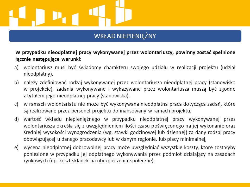 W przypadku nieodpłatnej pracy wykonywanej przez wolontariuszy, powinny zostać spełnione łącznie następujące warunki: a)wolontariusz musi być świadomy charakteru swojego udziału w realizacji projektu (udział nieodpłatny), b)należy zdefiniować rodzaj wykonywanej przez wolontariusza nieodpłatnej pracy (stanowisko w projekcie), zadania wykonywane i wykazywane przez wolontariusza muszą być zgodne z tytułem jego nieodpłatnej pracy (stanowiska), c)w ramach wolontariatu nie może być wykonywana nieodpłatna praca dotycząca zadań, które są realizowane przez personel projektu dofinansowany w ramach projektu, d)wartość wkładu niepieniężnego w przypadku nieodpłatnej pracy wykonywanej przez wolontariusza określa się z uwzględnieniem ilości czasu poświęconego na jej wykonanie oraz średniej wysokości wynagrodzenia (wg.