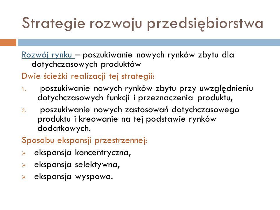 Strategie rozwoju przedsiębiorstwa Rozwój rynku – poszukiwanie nowych rynków zbytu dla dotychczasowych produktów Dwie ścieżki realizacji tej strategii: 1.