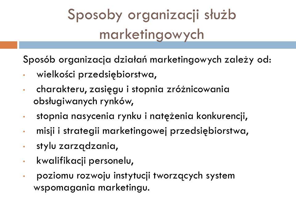 Sposoby organizacji służb marketingowych Sposób organizacja działań marketingowych zależy od: wielkości przedsiębiorstwa, charakteru, zasięgu i stopnia zróżnicowania obsługiwanych rynków, stopnia nasycenia rynku i natężenia konkurencji, misji i strategii marketingowej przedsiębiorstwa, stylu zarządzania, kwalifikacji personelu, poziomu rozwoju instytucji tworzących system wspomagania marketingu.