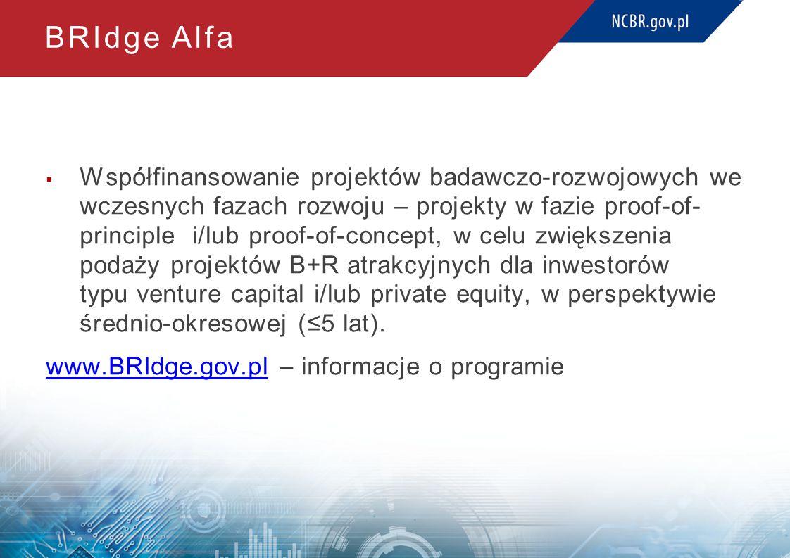 BRIdge Alfa  Współfinansowanie projektów badawczo-rozwojowych we wczesnych fazach rozwoju – projekty w fazie proof-of- principle i/lub proof-of-concept, w celu zwiększenia podaży projektów B+R atrakcyjnych dla inwestorów typu venture capital i/lub private equity, w perspektywie średnio-okresowej (≤5 lat).