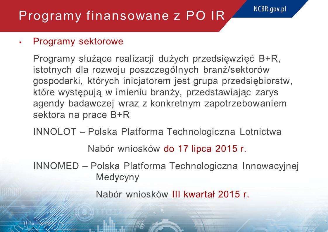 Programy finansowane z PO IR  Programy sektorowe Programy służące realizacji dużych przedsięwzięć B+R, istotnych dla rozwoju poszczególnych branż/sektorów gospodarki, których inicjatorem jest grupa przedsiębiorstw, które występują w imieniu branży, przedstawiając zarys agendy badawczej wraz z konkretnym zapotrzebowaniem sektora na prace B+R INNOLOT – Polska Platforma Technologiczna Lotnictwa Nabór wniosków do 17 lipca 2015 r.