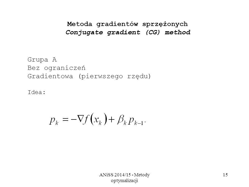 ANiSS 2014/15 - Metody optymalizacji 15 Metoda gradientów sprzężonych Conjugate gradient (CG) method Grupa A Bez ograniczeń Gradientowa (pierwszego rz