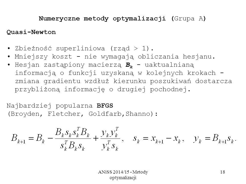 ANiSS 2014/15 - Metody optymalizacji 18 Numeryczne metody optymalizacji (Grupa A) Quasi-Newton Zbieżność superliniowa (rząd > 1). Mniejszy koszt - nie