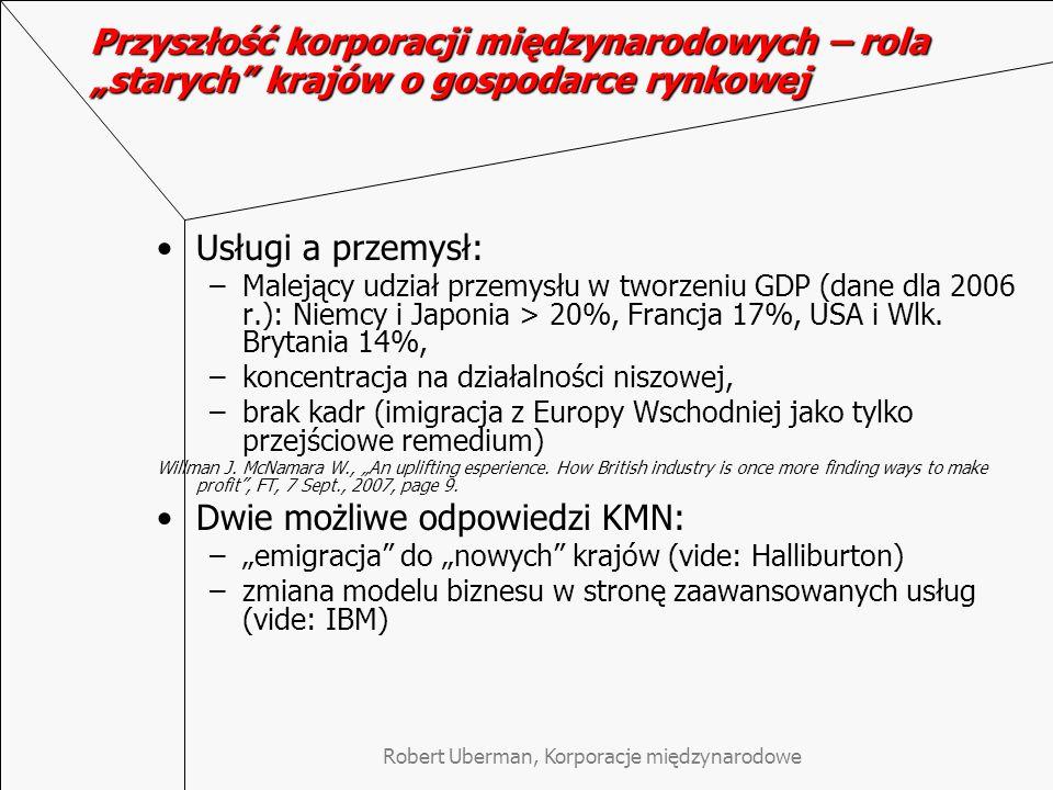 """Robert Uberman, Korporacje międzynarodowe Przyszłość korporacji międzynarodowych – rola """"starych krajów o gospodarce rynkowej Usługi a przemysł: –Malejący udział przemysłu w tworzeniu GDP (dane dla 2006 r.): Niemcy i Japonia > 20%, Francja 17%, USA i Wlk."""