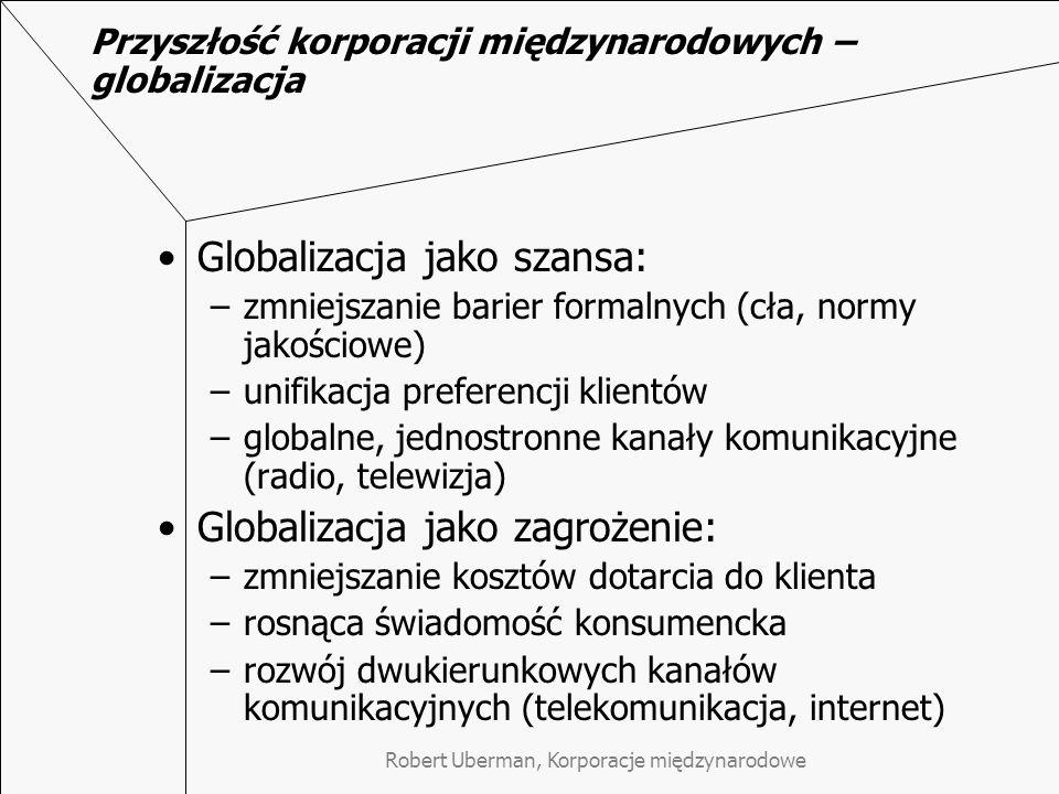 Przyszłość korporacji międzynarodowych – globalizacja Globalizacja jako szansa: –zmniejszanie barier formalnych (cła, normy jakościowe) –unifikacja preferencji klientów –globalne, jednostronne kanały komunikacyjne (radio, telewizja) Globalizacja jako zagrożenie: –zmniejszanie kosztów dotarcia do klienta –rosnąca świadomość konsumencka –rozwój dwukierunkowych kanałów komunikacyjnych (telekomunikacja, internet)