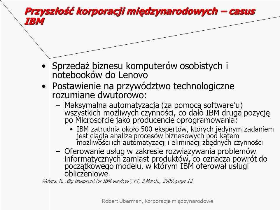 Robert Uberman, Korporacje międzynarodowe Przyszłość korporacji międzynarodowych – casus IBM Sprzedaż biznesu komputerów osobistych i notebooków do Lenovo Postawienie na przywództwo technologiczne rozumiane dwutorowo: –Maksymalna automatyzacja (za pomocą software'u) wszystkich możliwych czynności, co dało IBM drugą pozycję po Microsofcie jako producencie oprogramowania: IBM zatrudnia około 500 ekspertów, których jedynym zadaniem jest ciągła analiza procesów biznesowych pod kątem możliwości ich automatyzacji i eliminacji zbędnych czynności –Oferowanie usług w zakresie rozwiązywania problemów informatycznych zamiast produktów, co oznacza powrót do początkowego modelu, w którym IBM oferował usługi obliczeniowe Waters, R.