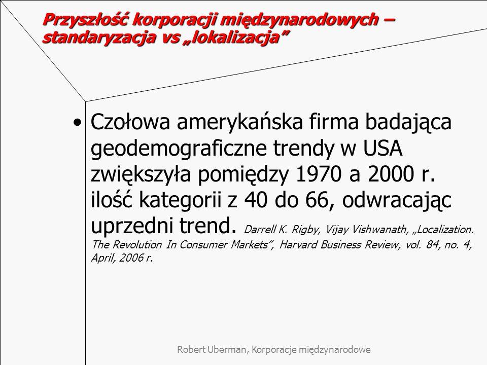 """Robert Uberman, Korporacje międzynarodowe Przyszłość korporacji międzynarodowych – standaryzacja vs """"lokalizacja Czołowa amerykańska firma badająca geodemograficzne trendy w USA zwiększyła pomiędzy 1970 a 2000 r."""
