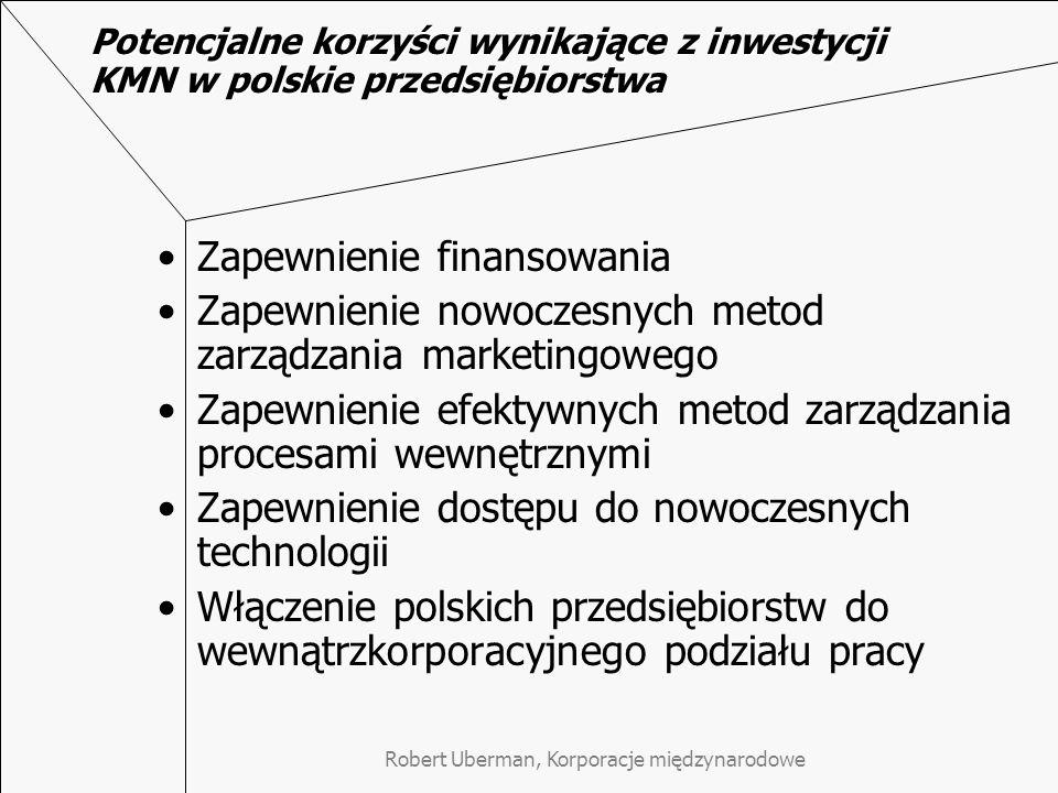 Robert Uberman, Korporacje międzynarodowe Potencjalne korzyści wynikające z inwestycji KMN w polskie przedsiębiorstwa Zapewnienie finansowania Zapewnienie nowoczesnych metod zarządzania marketingowego Zapewnienie efektywnych metod zarządzania procesami wewnętrznymi Zapewnienie dostępu do nowoczesnych technologii Włączenie polskich przedsiębiorstw do wewnątrzkorporacyjnego podziału pracy