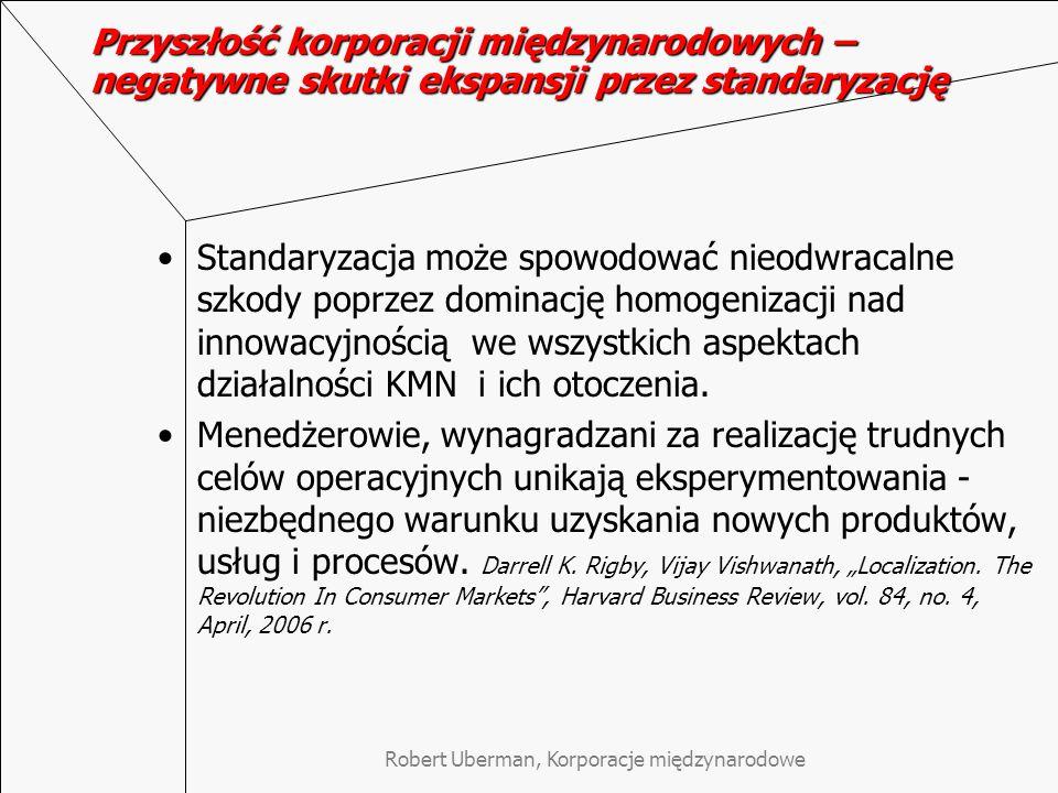 Robert Uberman, Korporacje międzynarodowe Przyszłość korporacji międzynarodowych – negatywne skutki ekspansji przez standaryzację Standaryzacja może spowodować nieodwracalne szkody poprzez dominację homogenizacji nad innowacyjnością we wszystkich aspektach działalności KMN i ich otoczenia.