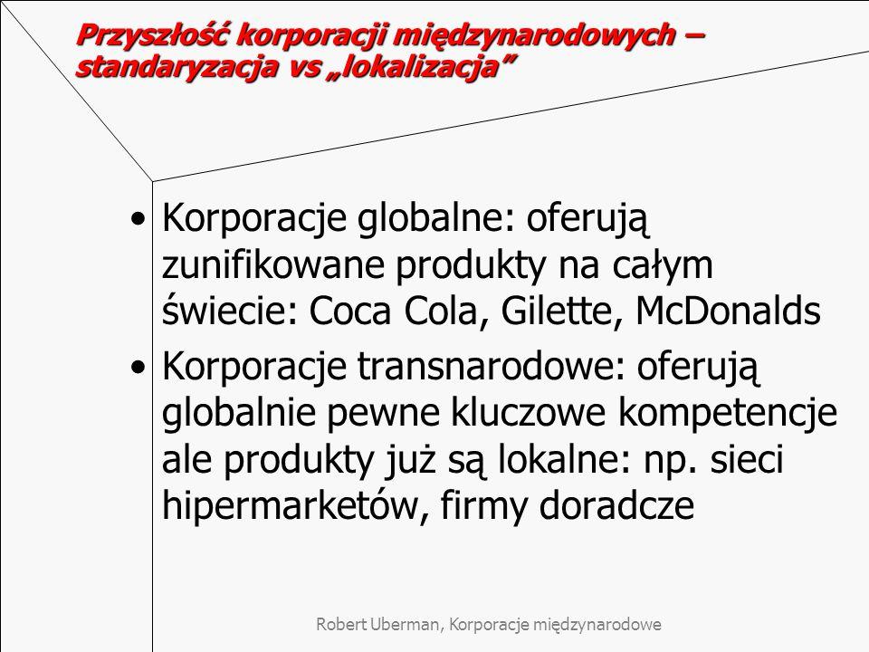"""Przyszłość korporacji międzynarodowych – standaryzacja vs """"lokalizacja Korporacje globalne: oferują zunifikowane produkty na całym świecie: Coca Cola, Gilette, McDonalds Korporacje transnarodowe: oferują globalnie pewne kluczowe kompetencje ale produkty już są lokalne: np."""