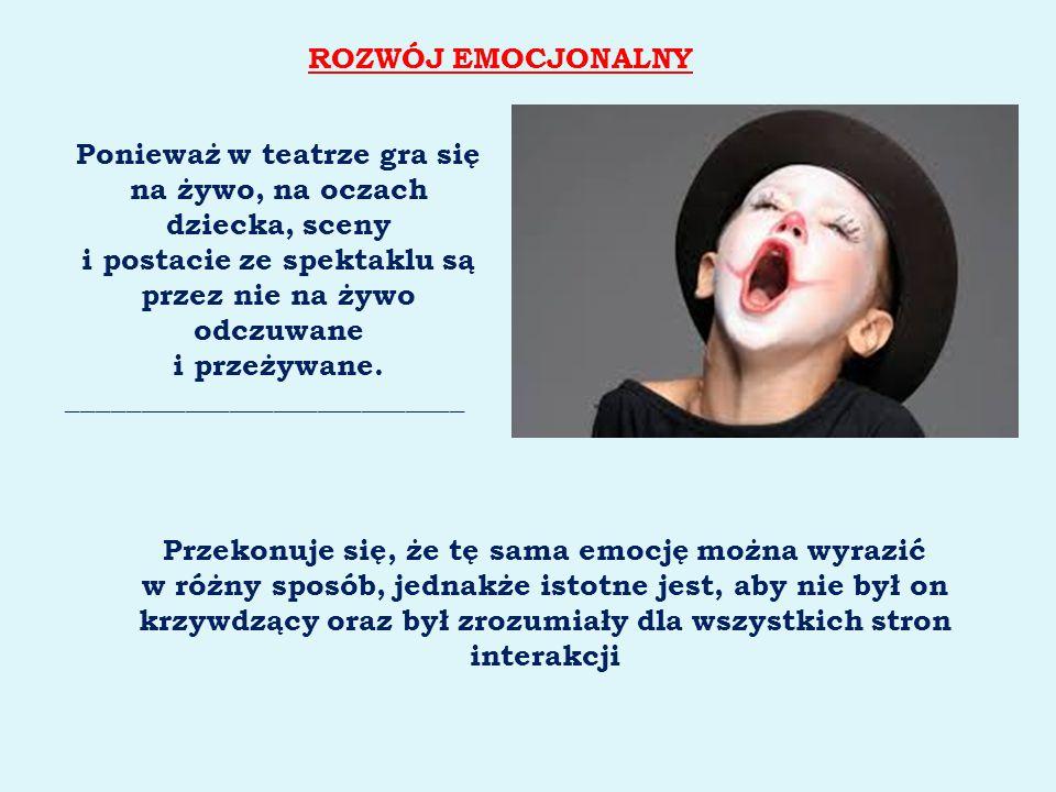 ROZWÓJ EMOCJONALNY Ponieważ w teatrze gra się na żywo, na oczach dziecka, sceny i postacie ze spektaklu są przez nie na żywo odczuwane i przeżywane. _