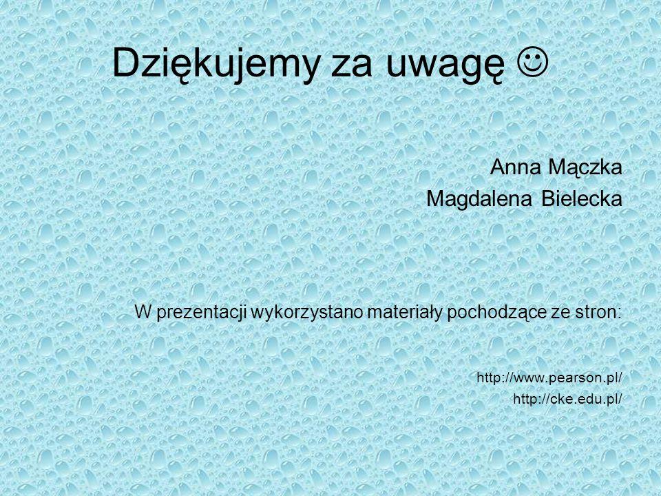 Dziękujemy za uwagę Anna Mączka Magdalena Bielecka W prezentacji wykorzystano materiały pochodzące ze stron: http://www.pearson.pl/ http://cke.edu.pl/