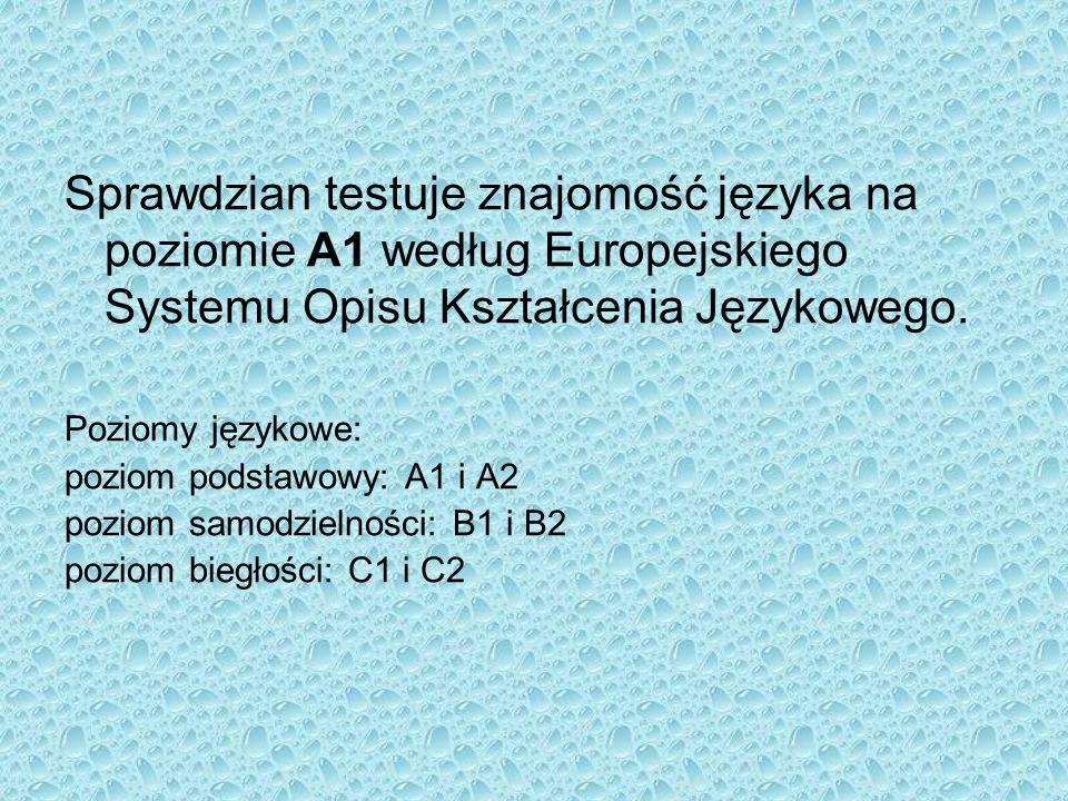 Sprawdzian testuje znajomość języka na poziomie A1 według Europejskiego Systemu Opisu Kształcenia Językowego. Poziomy językowe: poziom podstawowy: A1