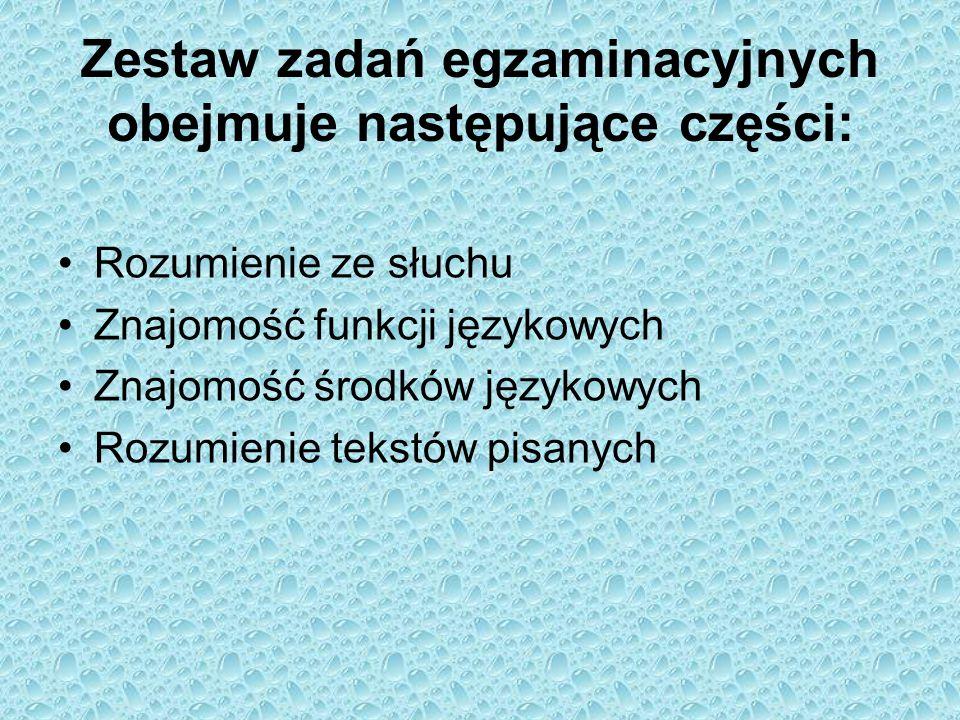 Zestaw zadań egzaminacyjnych obejmuje następujące części: Rozumienie ze słuchu Znajomość funkcji językowych Znajomość środków językowych Rozumienie te