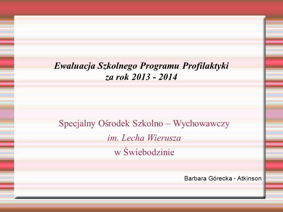 Ewaluacja Szkolnego Programu Profilaktyki za rok 2013 - 2014 Specjalny Ośrodek Szkolno – Wychowawczy im. Lecha Wierusza w Świebodzinie Barbara Górecka