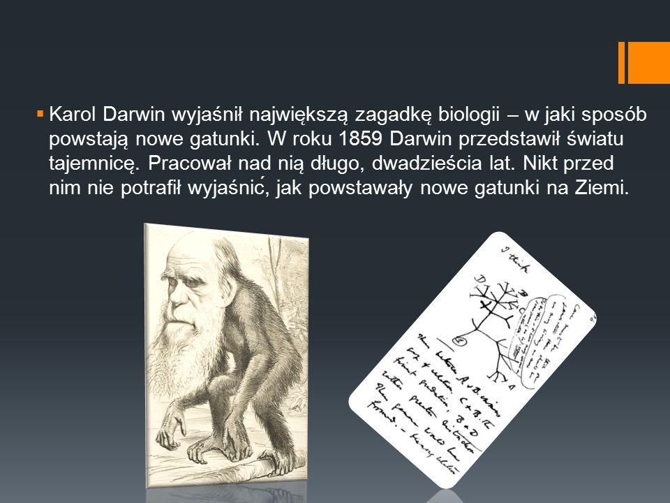  Karol Darwin wyjaśnił najwie ̨ ksza ̨ zagadke ̨ biologii – w jaki sposób powstaja ̨ nowe gatunki. W roku 1859 Darwin przedstawił światu tajemnice