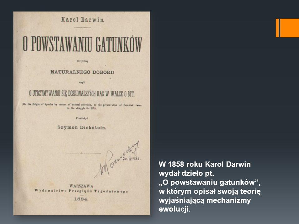"""W 1858 roku Karol Darwin wydał dzieło pt. """"O powstawaniu gatunków"""", w którym opisał swoja ̨ teorie ̨ wyjaśniaja ̨ ca ̨ mechanizmy ewolucji."""