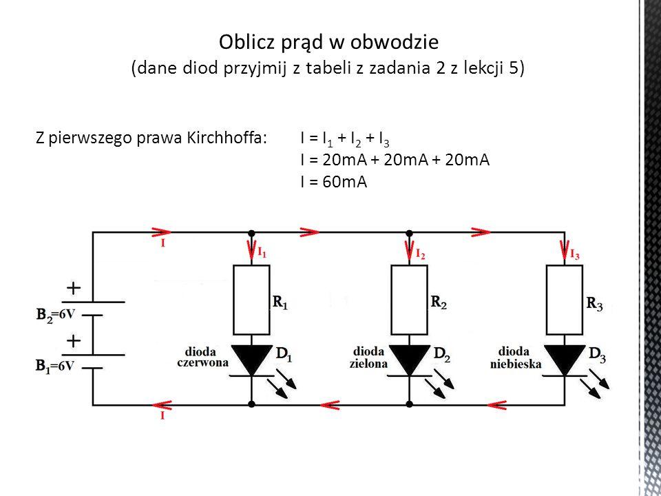 Oblicz spadek napięcia na każdym z rezystorów (dane diod przyjmij z tabeli z zadania 2 z lekcji 5) U R1 = U B1 + U B2 – U D1 U R1 = 6V + 6V – 2,0V U R1 = 10V U R2 = U B1 + U B2 – U D2 U R2 = 6V + 6V – 3,2V U R2 = 8,8V U R3 = U B1 + U B2 – U D3 U R3 = 6V + 6V – 3,1V U R3 = 8,9V