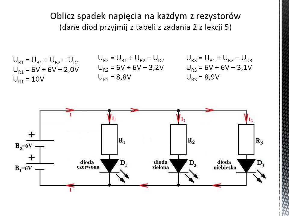 Oblicz spadek napięcia na każdym z rezystorów (dane diod przyjmij z tabeli z zadania 2 z lekcji 5) U R1 = U B1 + U B2 – U D1 U R1 = 6V + 6V – 2,0V U R