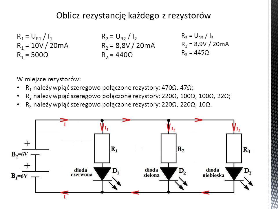 Oblicz rezystancję każdego z rezystorów R 1 = U R1 / I 1 R 1 = 10V / 20mA R 1 = 500Ω R 2 = U R2 / I 2 R 2 = 8,8V / 20mA R 2 = 440Ω R 3 = U R3 / I 3 R