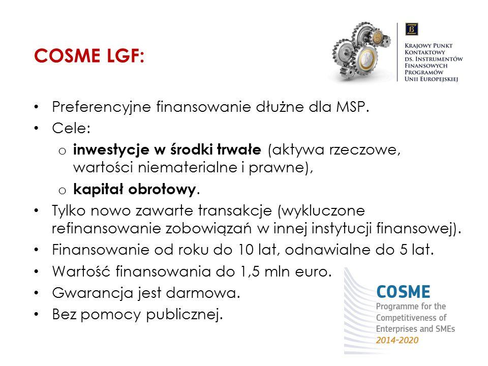COSME LGF: Preferencyjne finansowanie dłużne dla MSP. Cele: o inwestycje w środki trwałe (aktywa rzeczowe, wartości niematerialne i prawne), o kapitał