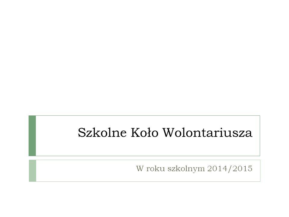 Szkolne Koło Wolontariusza W roku szkolnym 2014/2015