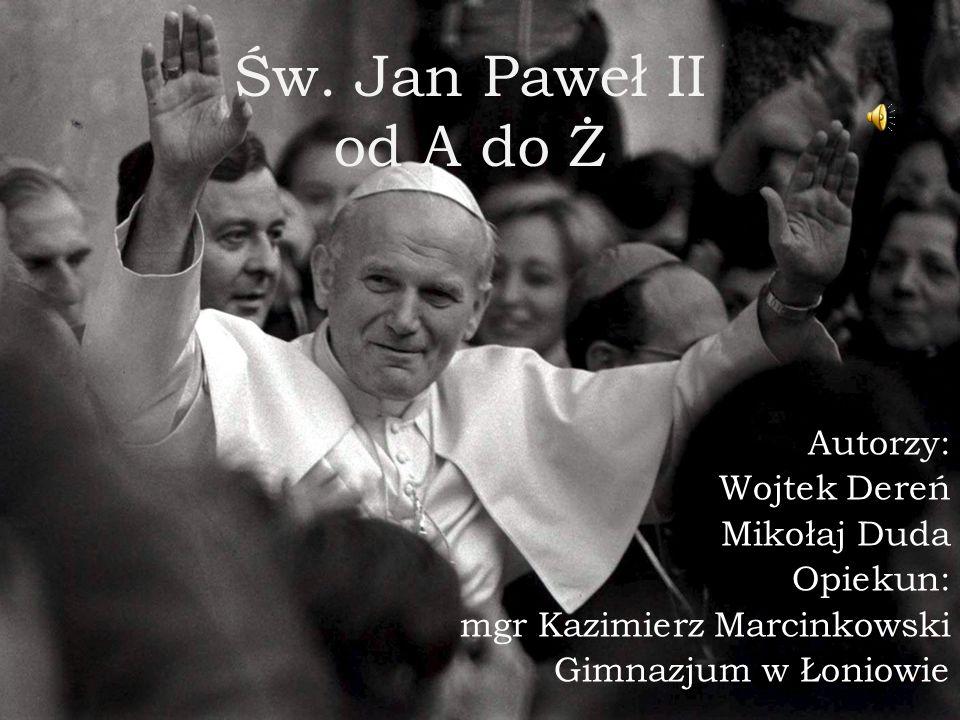 Św. Jan Paweł II od A do Ż Autorzy: Wojtek Dereń Mikołaj Duda Opiekun: mgr Kazimierz Marcinkowski Gimnazjum w Łoniowie