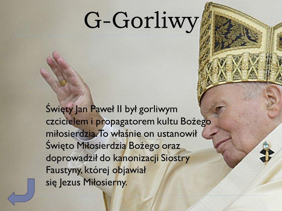 G-Gorliwy Święty Jan Paweł II był gorliwym czcicielem i propagatorem kultu Bożego miłosierdzia. To właśnie on ustanowił Święto Miłosierdzia Bożego ora