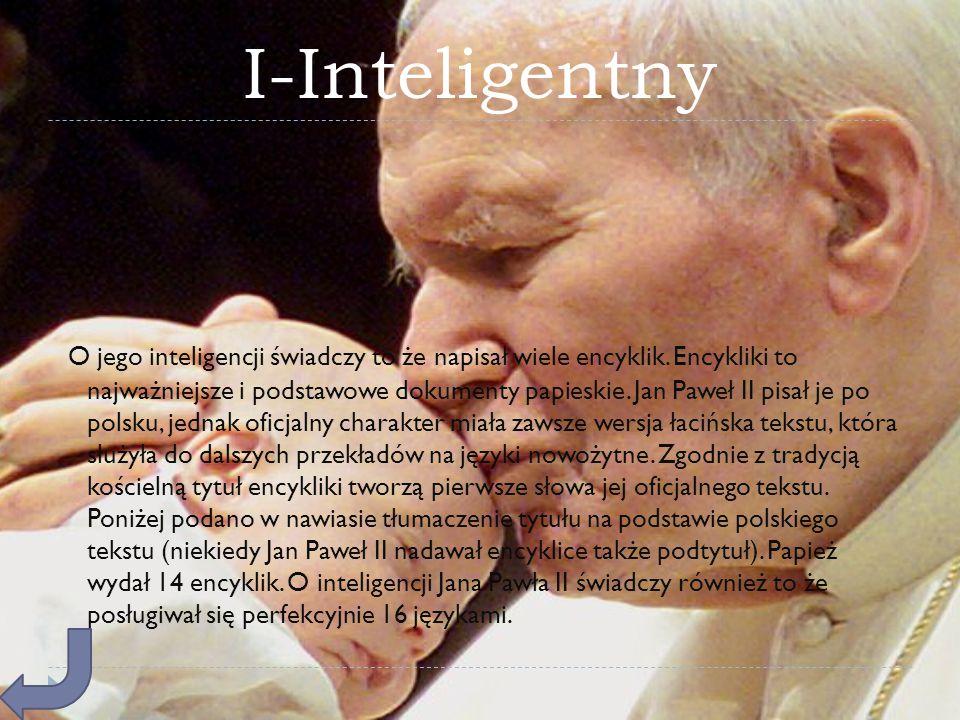 I-Inteligentny O jego inteligencji świadczy to że napisał wiele encyklik. Encykliki to najważniejsze i podstawowe dokumenty papieskie. Jan Paweł II pi
