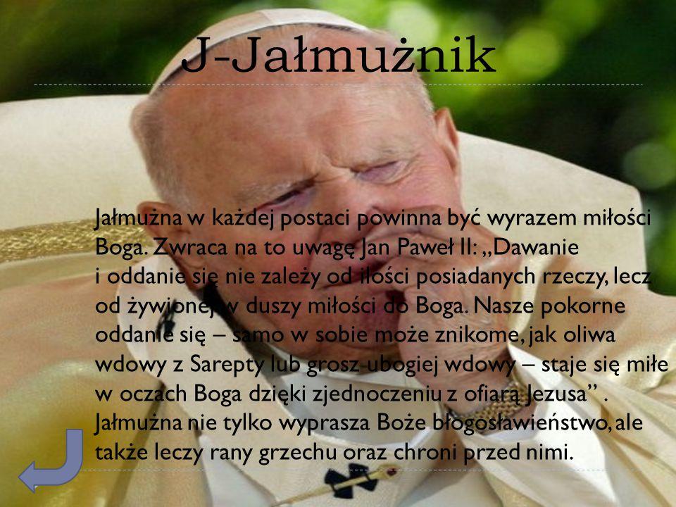 """J-Jałmużnik Jałmużna w każdej postaci powinna być wyrazem miłości Boga. Zwraca na to uwagę Jan Paweł II: """"Dawanie i oddanie się nie zależy od ilości p"""