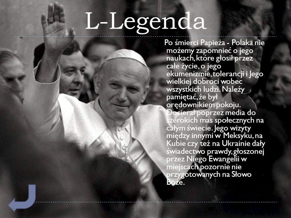 L-Legenda Po śmierci Papieża - Polaka nie możemy zapomnieć o jego naukach, które głosił przez całe życie, o jego ekumenizmie, tolerancji i Jego wielki