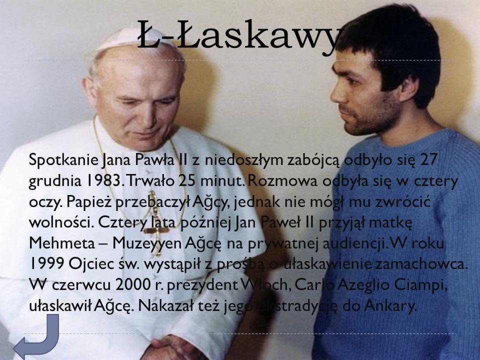 Ł-Łaskawy Spotkanie Jana Pawła II z niedoszłym zabójcą odbyło się 27 grudnia 1983. Trwało 25 minut. Rozmowa odbyła się w cztery oczy. Papież przebaczy
