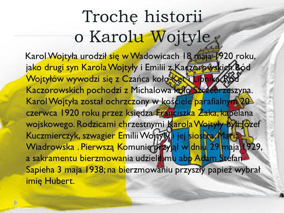 Trochę historii o Karolu Wojtyle Karol Wojtyła urodził się w Wadowicach 18 maja 1920 roku, jako drugi syn Karola Wojtyły i Emilii z Kaczorowskich.Ród