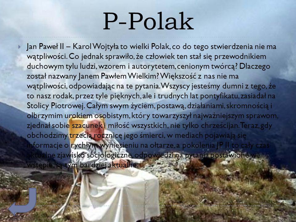 P-Polak  Jan Paweł II – Karol Wojtyła to wielki Polak, co do tego stwierdzenia nie ma wątpliwości. Co jednak sprawiło, że człowiek ten stał się przew