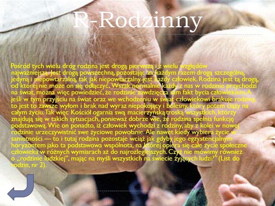 R-Rodzinny Pośród tych wielu dróg rodzina jest drogą pierwszą i z wielu względów najważniejszą. Jest drogą powszechną, pozostając za każdym razem drog