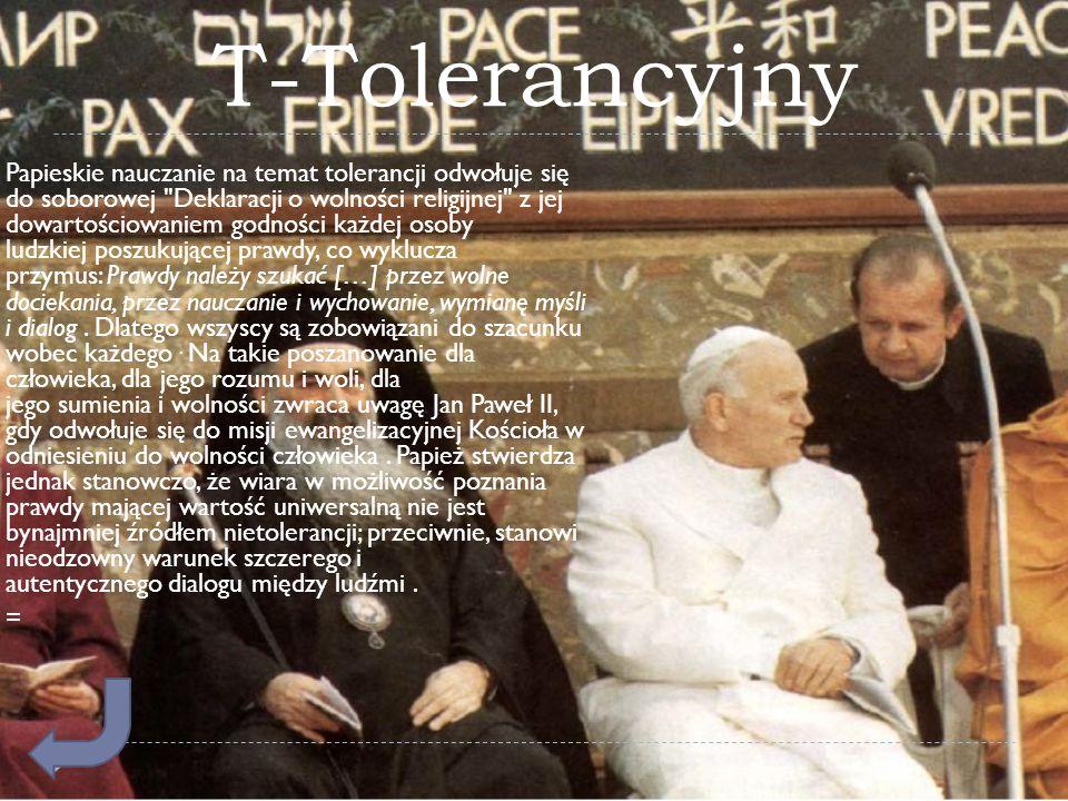 T-Tolerancyjny  Papieskie nauczanie na temat tolerancji odwołuje się do soborowej Deklaracji o wolności religijnej z jej dowartościowaniem godności każdej osoby ludzkiej poszukującej prawdy, co wyklucza przymus: Prawdy należy szukać […] przez wolne dociekania, przez nauczanie i wychowanie, wymianę myśli i dialog.