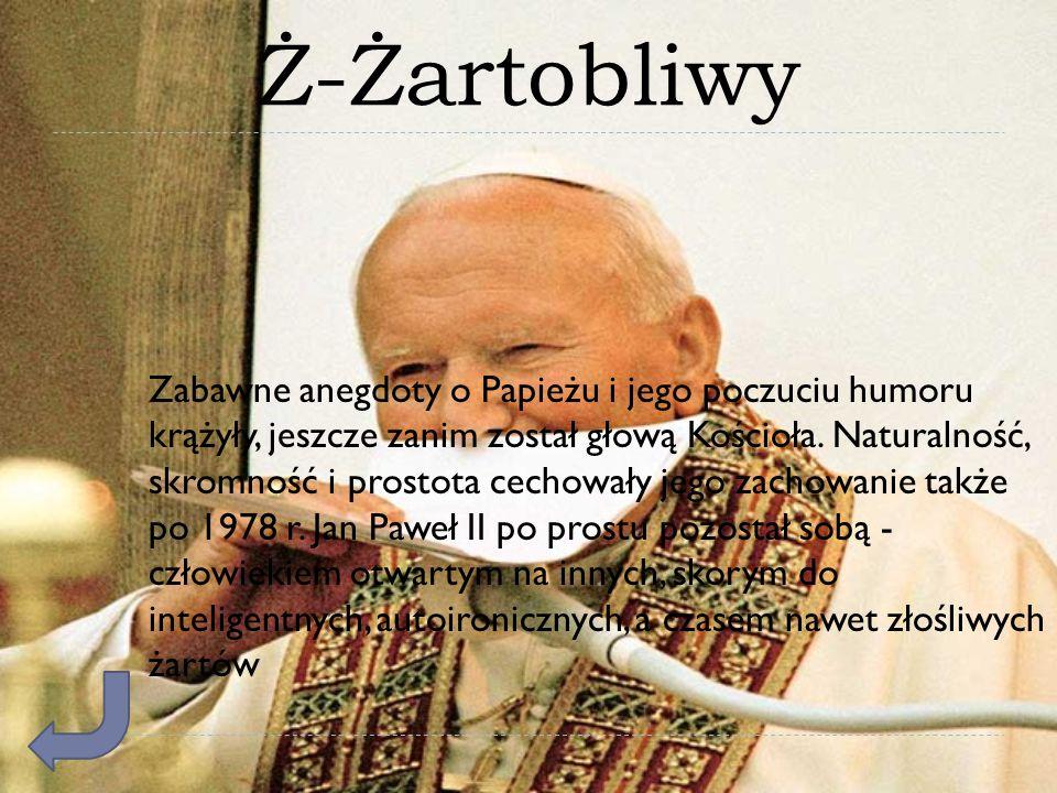 Ż-Żartobliwy Zabawne anegdoty o Papieżu i jego poczuciu humoru krążyły, jeszcze zanim został głową Kościoła. Naturalność, skromność i prostota cechowa