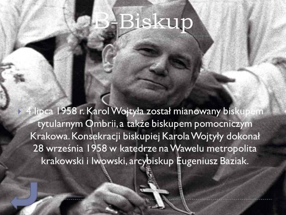 B -Biskup  4 lipca 1958 r. Karol Wojtyła został mianowany biskupem tytularnym Ombrii, a także biskupem pomocniczym Krakowa. Konsekracji biskupiej Kar