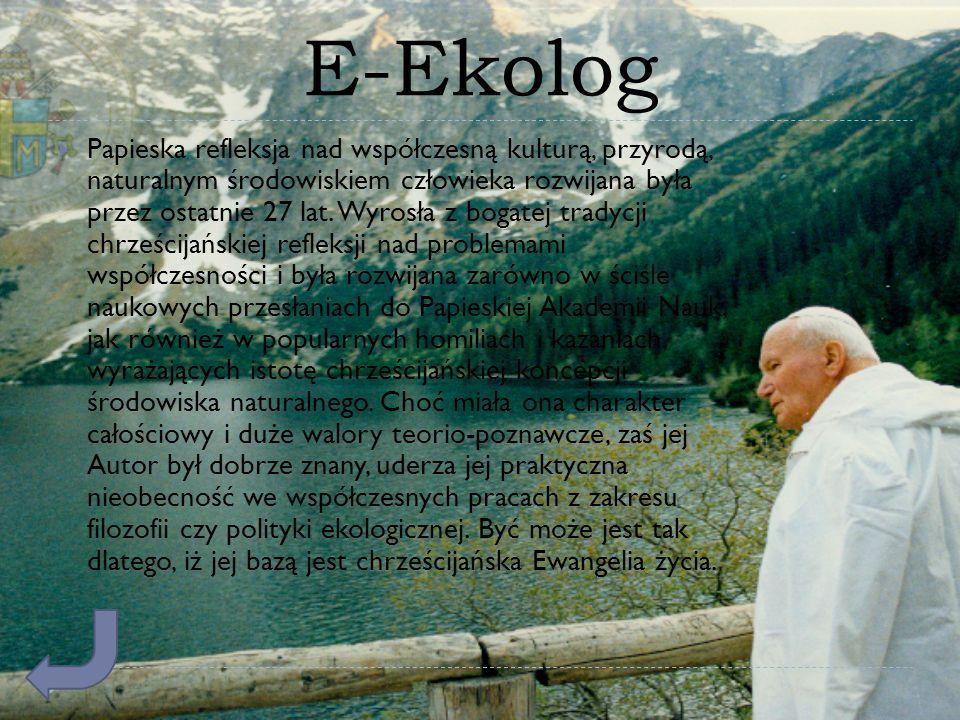 E-Ekolog  Papieska refleksja nad współczesną kulturą, przyrodą, naturalnym środowiskiem człowieka rozwijana była przez ostatnie 27 lat. Wyrosła z bog