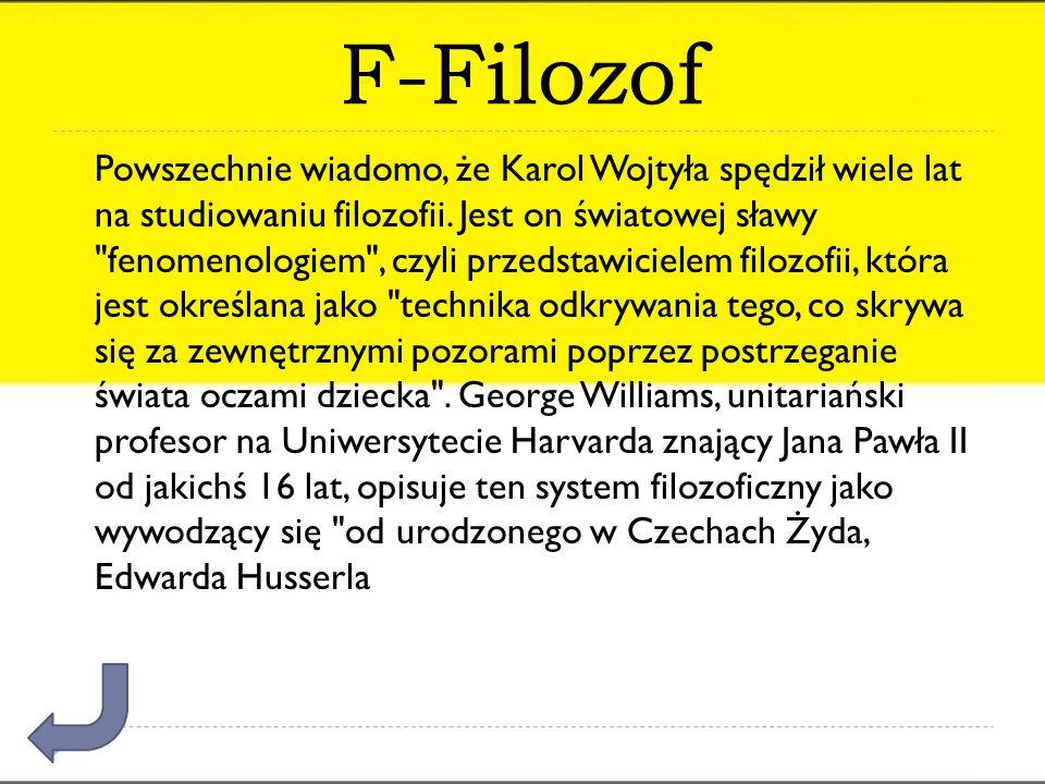 F-Filozof Powszechnie wiadomo, że Karol Wojtyła spędził wiele lat na studiowaniu filozofii. Jest on światowej sławy