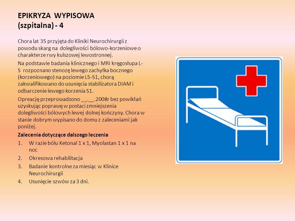 EPIKRYZA WYPISOWA (szpitalna) - 4 Chora lat 35 przyjęta do Kliniki Neurochirurgii z powodu skarg na dolegliwości bólowo-korzeniowe o charakterze rwy kulszowej lewostronnej.