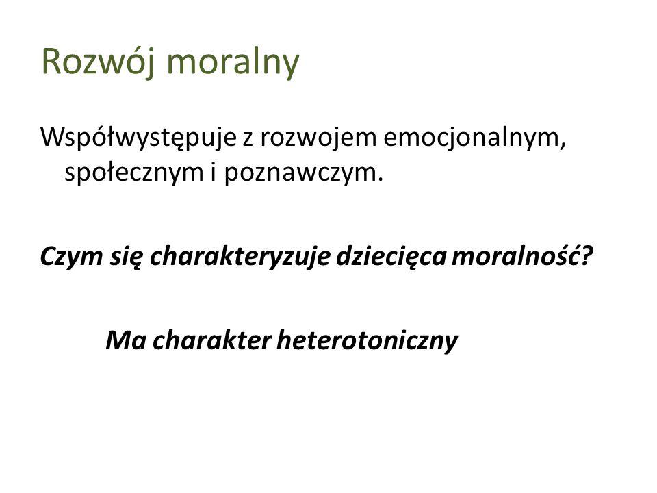 Rozwój moralny Współwystępuje z rozwojem emocjonalnym, społecznym i poznawczym. Czym się charakteryzuje dziecięca moralność? Ma charakter heterotonicz